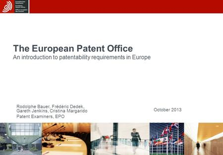 15/08/2015 The European Patent Office An introduction to patentability requirements in Europe October 2013 Rodolphe Bauer, Frédéric Dedek, Gareth Jenkins,