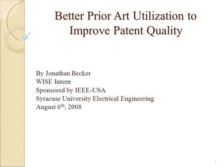 Better Prior Art Utilization to Improve Patent Quality By Jonathan Becker WISE Intern Sponsored by IEEE-USA Syracuse University Electrical Engineering.