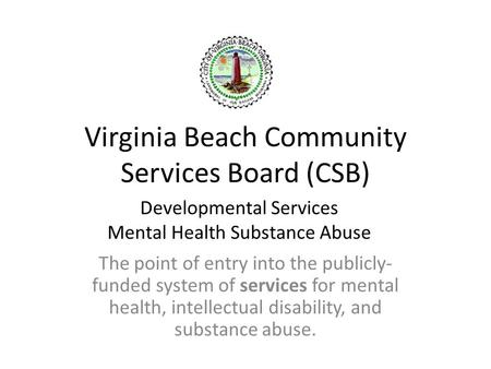 Virginia Beach Community Services Board (CSB) The point of entry into the publicly- funded system of services for mental health, intellectual disability,