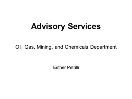 Advisory Services Oil, Gas, Mining, and Chemicals Department Esther Petrilli.