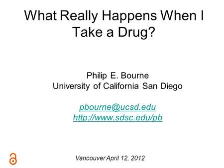 What Really Happens When I Take a Drug? Philip E. Bourne University of California San Diego  Vancouver April 12,