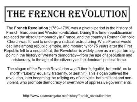 The French Revolution The French Revolution (1789–1799) was a pivotal period in the history of French, European and Western civilization. During this time,