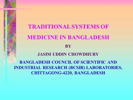 TRADITIONAL SYSTEMS OF MEDICINE IN BANGLADESH BY JASIM UDDIN CHOWDHURY BANGLADESH COUNCIL OF SCIENTIFIC AND INDUSTRIAL RESEARCH (BCSIR) LABORATORIES, CHITTAGONG-4220,