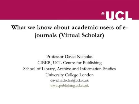 What we know about academic users of e- journals (Virtual Scholar) Professor David Nicholas CIBER, UCL Centre for Publishing School of Library, Archive.