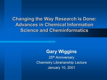 Changing the Way Research is Done: Advances in Chemical Information Science and Cheminformatics Gary Wiggins 25 th Anniversary Chemistry Librarianship.
