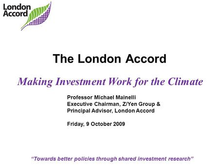 """Towards better policies through shared investment research"" The London Accord Making Investment Work for the Climate Professor Michael Mainelli Executive."