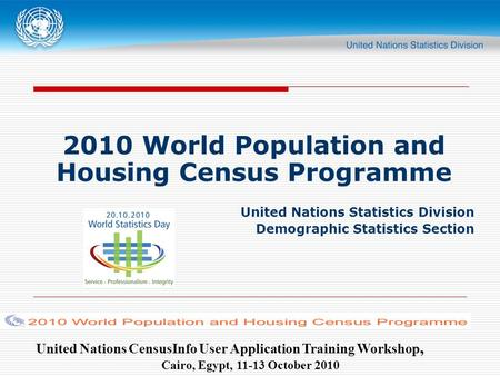 United Nations CensusInfo User Application Training Workshop, Cairo, Egypt, 11-13 October 2010 2010 World Population and Housing Census Programme United.