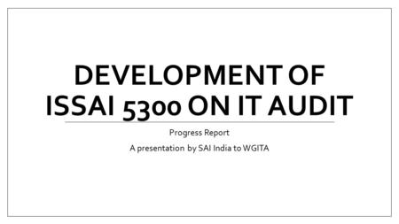 DEVELOPMENT OF ISSAI 5300 ON IT AUDIT Progress Report A presentation by SAI India to WGITA.