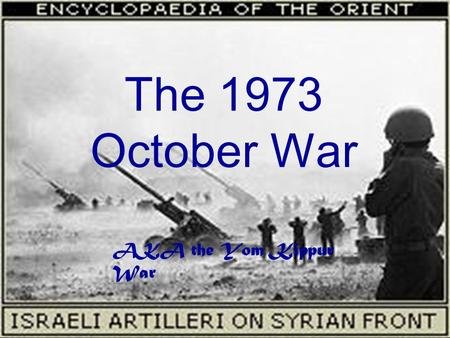 The 1973 October War AKA the Yom Kippur War. TIMELINE 1. (10.06.1973): at 4am, Defense Minister Dayan was informed that Egypt and Syria were going to.