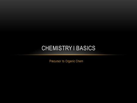 Precursor to Organic Chem CHEMISTRY I BASICS. THE CHEMISTRY OF CARBON Carbon is the star in organic chemistry, so we must ensure that we understand all.
