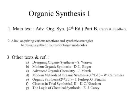 Organic Synthesis I 1. Main text : Adv. Org. Syn. (4 th Ed.) Part B, Carey & Sundberg 2. Aim : acquiring various reactions and synthetic strategies to.