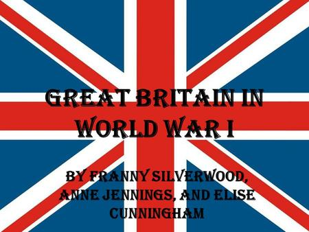 Great Britain in World War I By Franny Silverwood, Anne Jennings, and Elise Cunningham.