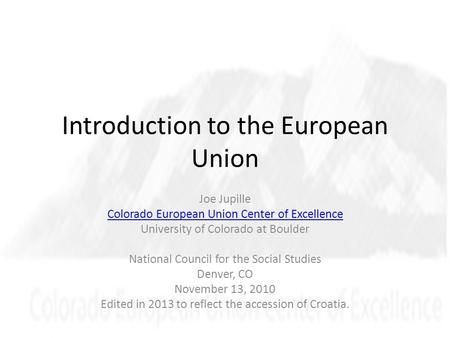 Introduction to the European Union Joe Jupille Colorado European Union Center of Excellence University of Colorado at Boulder National Council for the.