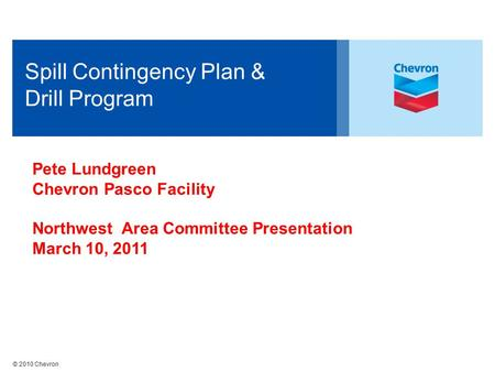 © 2010 Chevron Spill Contingency Plan & Drill Program Pete Lundgreen Chevron Pasco Facility Northwest Area Committee Presentation March 10, 2011.