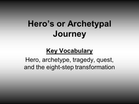 Hero's or Archetypal Journey Key Vocabulary Hero, archetype, tragedy, quest, and the eight-step transformation.