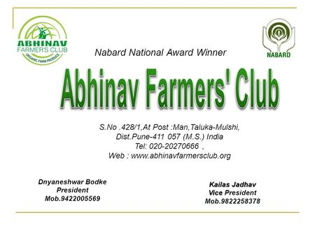 Nabard National Award Winner S.No.428/1,At Post :Man,Taluka-Mulshi, Dist.Pune-411 057 (M.S.) India Tel: 020-20270666, Web : www.abhinavfarmersclub.org.