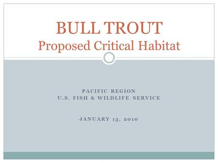 PACIFIC REGION U.S. FISH & WILDLIFE SERVICE JANUARY 13, 2010 BULL TROUT Proposed Critical Habitat.