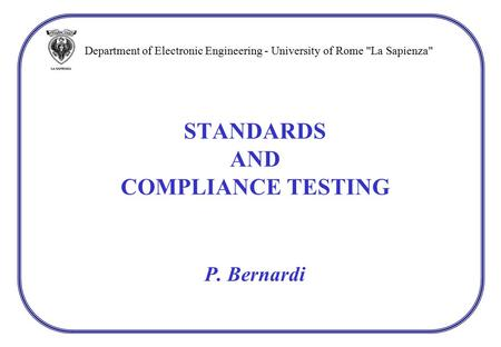 STANDARDS AND COMPLIANCE TESTING P. Bernardi Department of Electronic Engineering - University of Rome La Sapienza