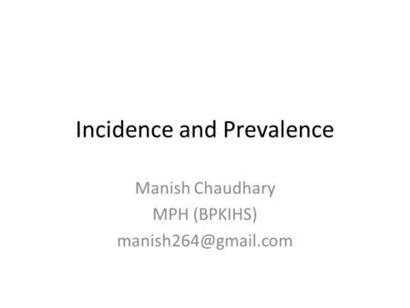 Incidence and Prevalence Manish Chaudhary MPH (BPKIHS)