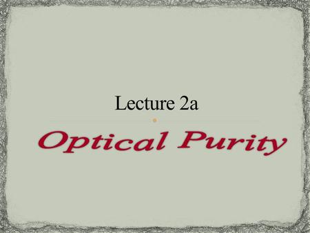 Lecture 2a Optical Purity.