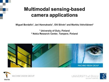 MACHINE VISION GROUP Multimodal sensing-based camera applications Miguel Bordallo 1, Jari Hannuksela 1, Olli Silvén 1 and Markku Vehviläinen 2 1 University.