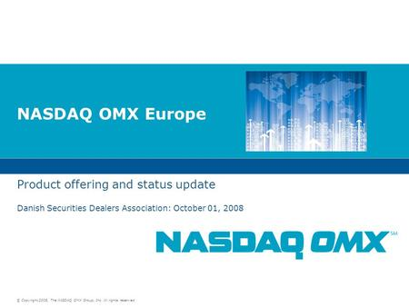 © Copyright 2008, The NASDAQ OMX Group, Inc. All rights reserved. NASDAQ OMX Europe Product offering and status update Danish Securities Dealers Association: