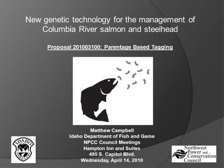 New genetic technology for the management of Columbia River salmon and steelhead Proposal 201003100: Parentage Based Tagging Matthew Campbell Idaho Department.