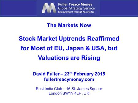 The Markets Now Stock Market Uptrends Reaffirmed for Most of EU, Japan & USA, but Valuations are Rising David Fuller – 23 rd February 2015 fullertreacymoney.com.