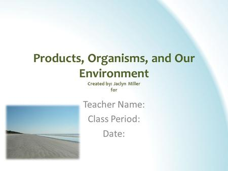 Products, Organisms, and Our Environment Created by: Jaclyn Miller for Teacher Name: Class Period: Date: