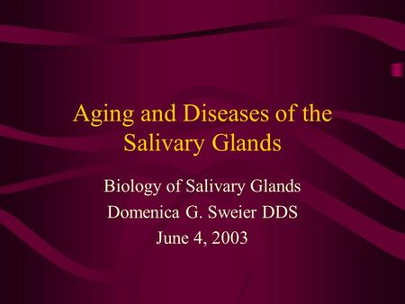 Aging and Diseases of the Salivary Glands Biology of Salivary Glands Domenica G. Sweier DDS June 4, 2003.