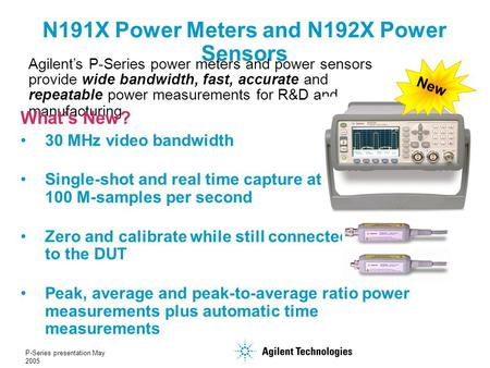 P-Series presentation May 2005 N191X Power Meters and N192X Power Sensors Agilent's P-Series power meters and power sensors provide wide bandwidth, fast,
