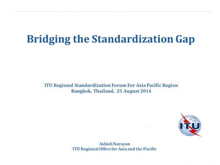 International Telecommunication Union Bridging the Standardization Gap Ashish Narayan ITU <strong>Regional</strong> <strong>Office</strong> for Asia and the Pacific ITU <strong>Regional</strong> Standardization.