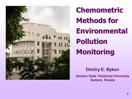 1 Chemometric Methods for Environmental Pollution Monitoring Dmitry E. Bykov Samara State Technical University Samara, Russia.