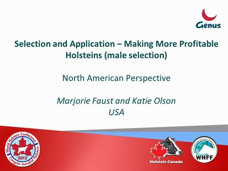 Selection and Application – Making More Profitable Holsteins (male selection) North American Perspective Marjorie Faust and Katie Olson USA.