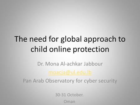 The need for global approach to child online protection Dr. Mona Al-achkar Jabbour Pan Arab Observatory for cyber security 30-31 October.