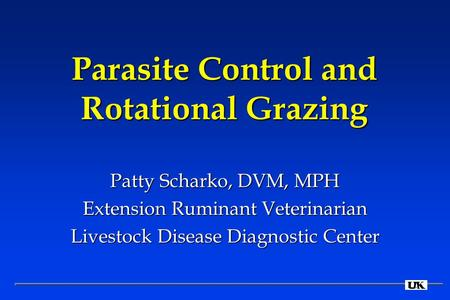 Parasite Control and Rotational Grazing Patty Scharko, DVM, MPH Extension Ruminant Veterinarian Livestock Disease Diagnostic Center.