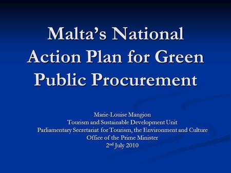 Malta's National Action Plan for Green Public Procurement Marie-Louise Mangion Tourism and Sustainable Development Unit Parliamentary Secretariat for Tourism,