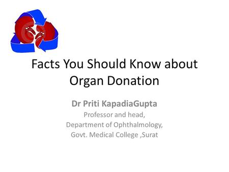 Facts You Should Know about Organ Donation Dr Priti KapadiaGupta Professor and head, Department of Ophthalmology, Govt. Medical College,Surat.