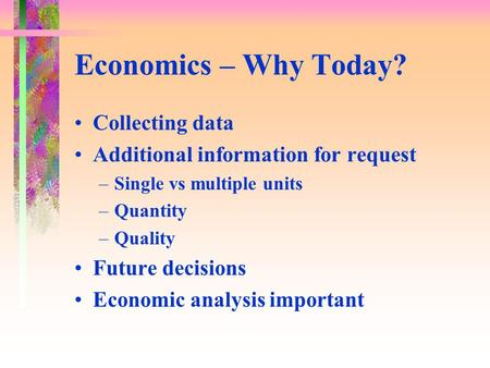 Economics – Why Today? Collecting data Additional information for request –Single vs multiple units –Quantity –Quality Future decisions Economic analysis.