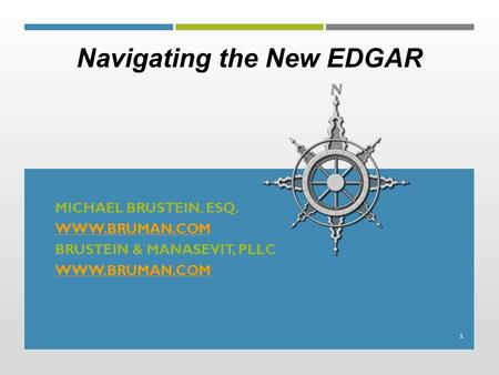 MICHAEL BRUSTEIN, ESQ. WWW.BRUMAN.COM BRUSTEIN & MANASEVIT, PLLC WWW.BRUMAN.COM 1 Navigating the New EDGAR.