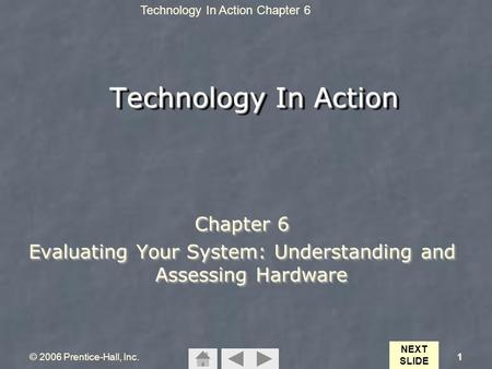 Technology In Action Chapter 6 © 2006 Prentice-Hall, Inc.1 Technology In Action Chapter 6 Evaluating Your System: Understanding and Assessing Hardware.