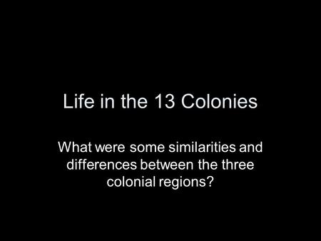 Life in the 13 Colonies What were some similarities and differences between the three colonial regions?
