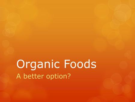 Organic Foods A better option?. Have you ever found yourself debating whether to buy organic food versus conventionally grown foods?