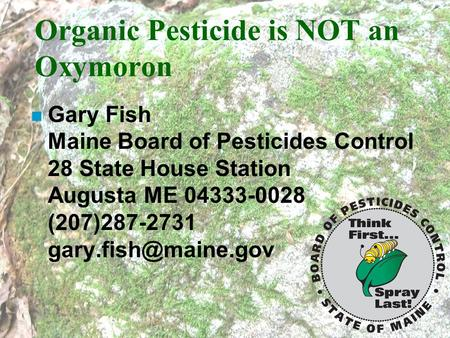 Organic Pesticide is NOT an Oxymoron n Gary Fish Maine Board of Pesticides Control 28 State House Station Augusta ME 04333-0028 (207)287-2731