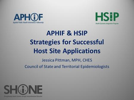APHIF & HSIP Strategies for Successful Host Site Applications Jessica Pittman, MPH, CHES Council of State and Territorial Epidemiologists.