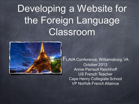 Developing a Website for the Foreign Language Classroom F LAVA Conference, Williamsburg, VA October 2013 Annie Perrault Reichhoff US French Teacher Cape.