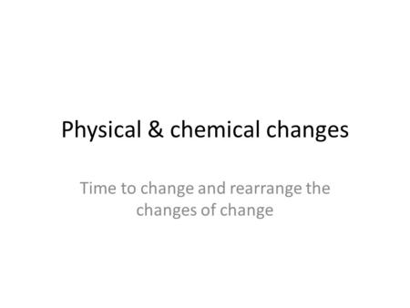 Physical & chemical changes Time to change and rearrange the changes of change.