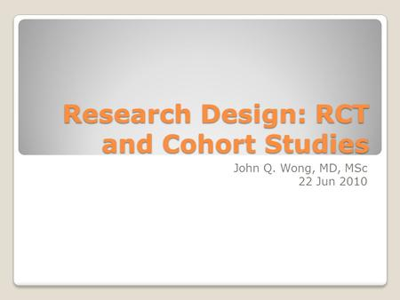 Research Design: RCT and Cohort Studies John Q. Wong, MD, MSc 22 Jun 2010.