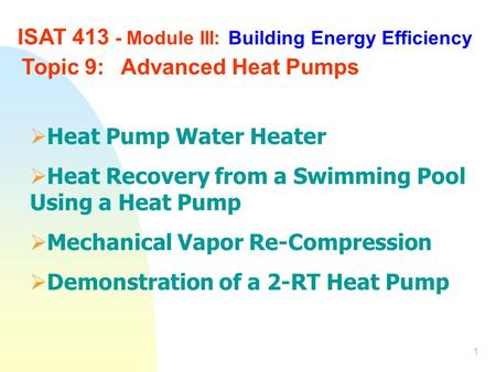 1 ISAT 413 - Module III: Building Energy Efficiency Topic 9:Advanced Heat Pumps  Heat Pump Water Heater  Heat Recovery from a Swimming Pool Using a Heat.