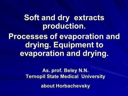 As. prof. Beley N.N. Ternopil State Medical University about Horbachevsky Soft and dry extracts production. Processes of evaporation and drying. Equipment.